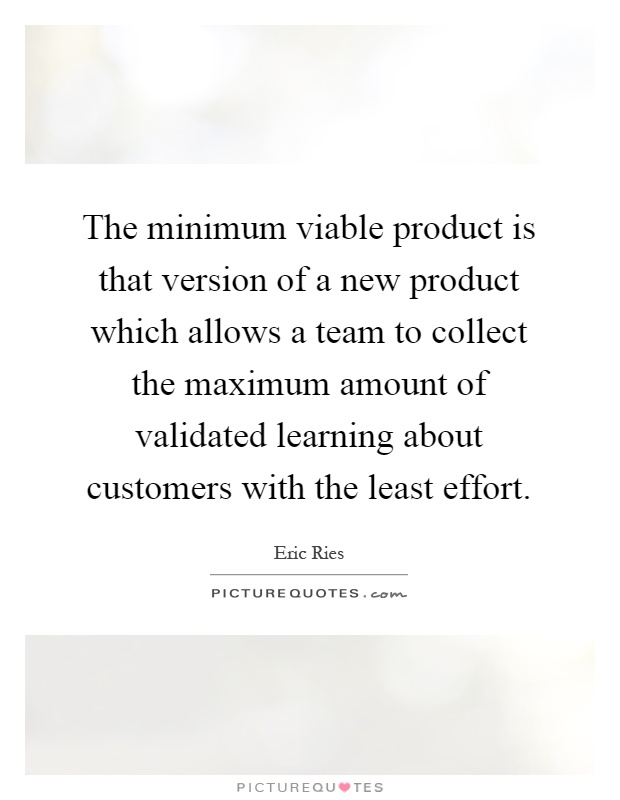 The minimum viable product is that version of a new product which allows a team to collect the maximum amount of validated learning about customers with the least effort Picture Quote #1