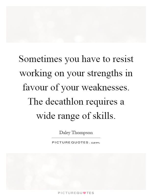 Sometimes you have to resist working on your strengths in favour of your weaknesses. The decathlon requires a wide range of skills Picture Quote #1