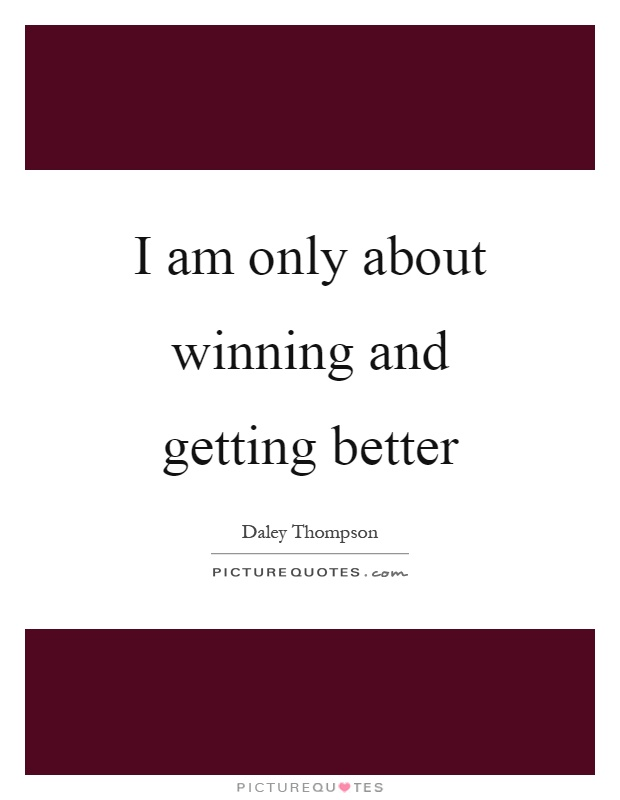 I am only about winning and getting better Picture Quote #1