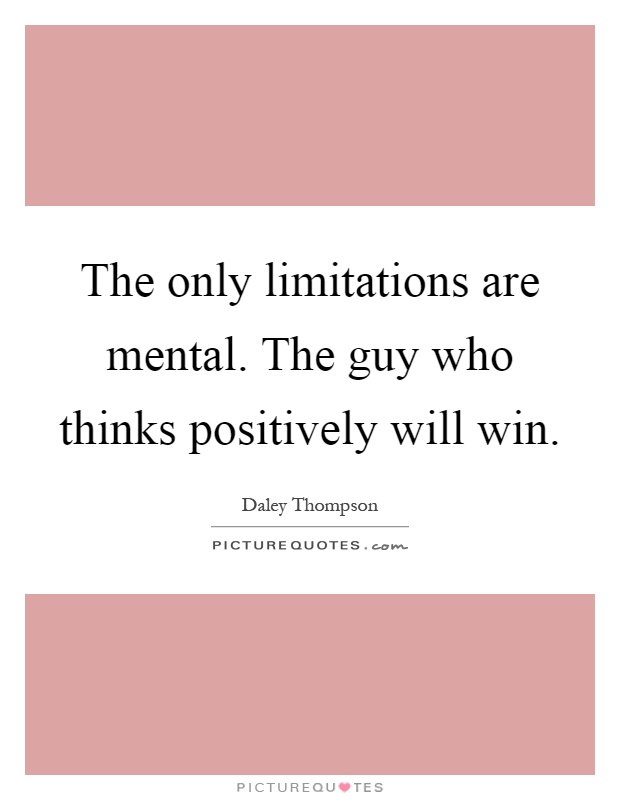 The only limitations are mental. The guy who thinks positively will win Picture Quote #1