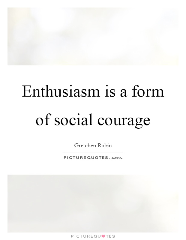 Enthusiasm is a form of social courage Picture Quote #1