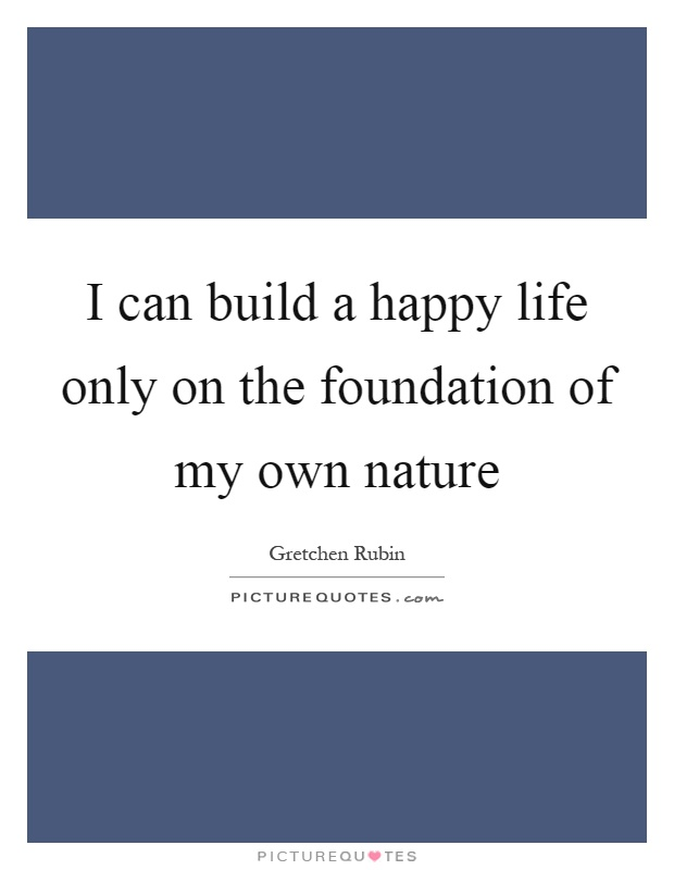 I can build a happy life only on the foundation of my own nature Picture Quote #1
