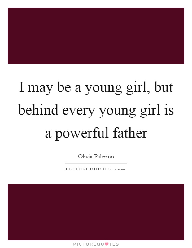 I may be a young girl, but behind every young girl is a powerful father Picture Quote #1