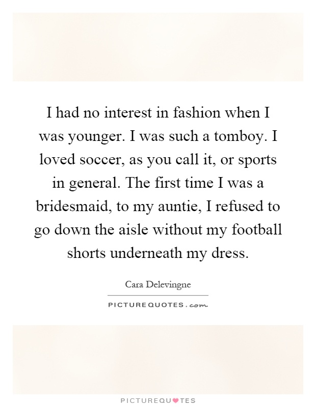 I had no interest in fashion when I was younger. I was such a tomboy. I loved soccer, as you call it, or sports in general. The first time I was a bridesmaid, to my auntie, I refused to go down the aisle without my football shorts underneath my dress Picture Quote #1