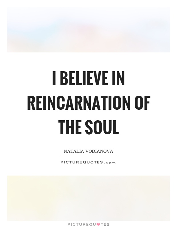 I believe in reincarnation of the soul Picture Quote #1