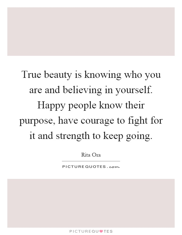 True beauty is knowing who you are and believing in yourself. Happy people know their purpose, have courage to fight for it and strength to keep going Picture Quote #1