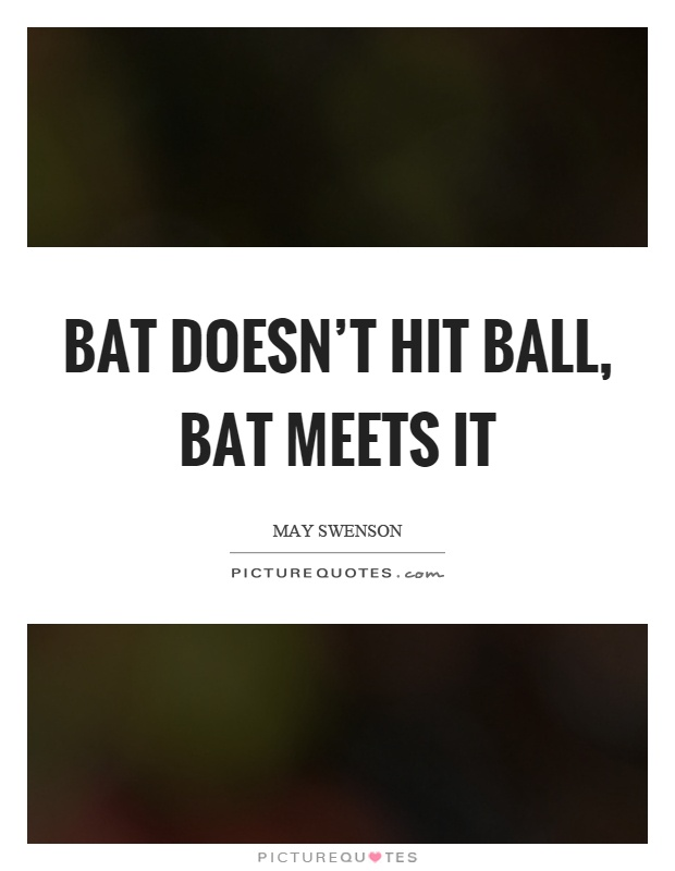 Bat doesn't hit ball, bat meets it Picture Quote #1