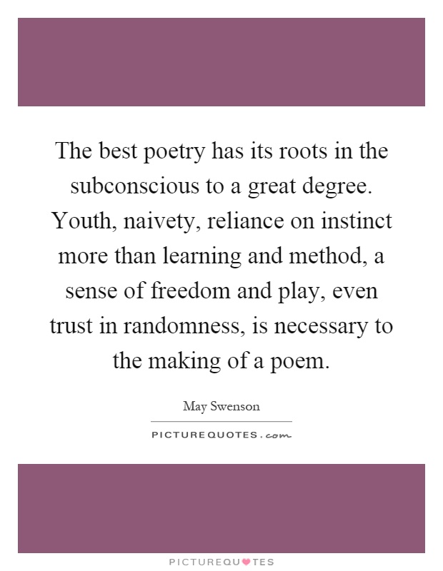 The best poetry has its roots in the subconscious to a great degree. Youth, naivety, reliance on instinct more than learning and method, a sense of freedom and play, even trust in randomness, is necessary to the making of a poem Picture Quote #1