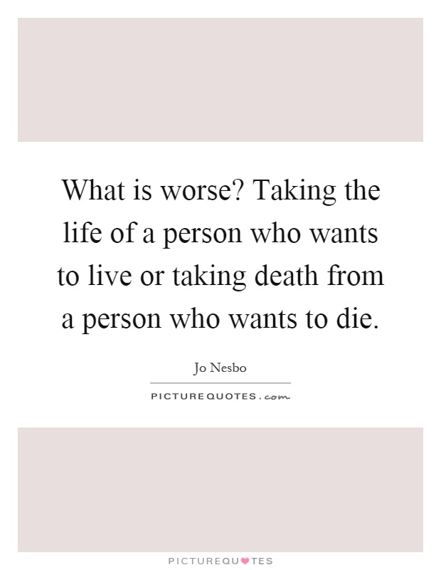 What is worse? Taking the life of a person who wants to live or taking death from a person who wants to die Picture Quote #1