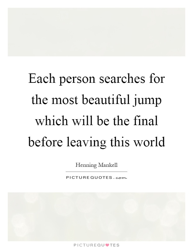 Each person searches for the most beautiful jump which will be the final before leaving this world Picture Quote #1