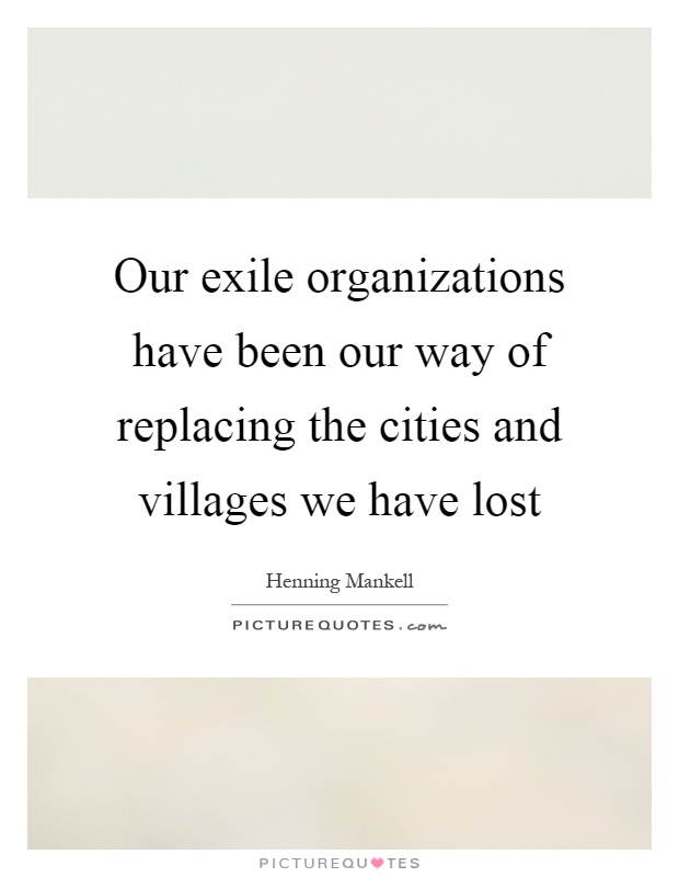 Our exile organizations have been our way of replacing the cities and villages we have lost Picture Quote #1
