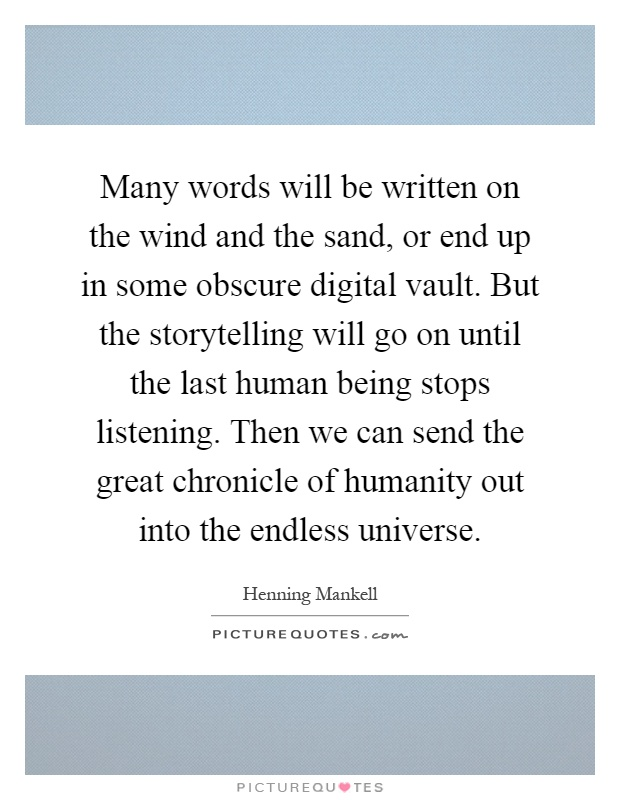 Many words will be written on the wind and the sand, or end up in some obscure digital vault. But the storytelling will go on until the last human being stops listening. Then we can send the great chronicle of humanity out into the endless universe Picture Quote #1
