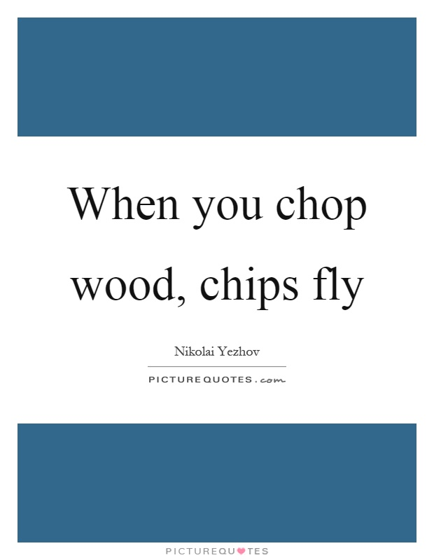 When you chop wood, chips fly Picture Quote #1