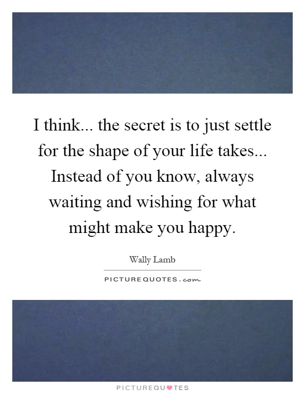 I think... the secret is to just settle for the shape of your life takes... Instead of you know, always waiting and wishing for what might make you happy Picture Quote #1