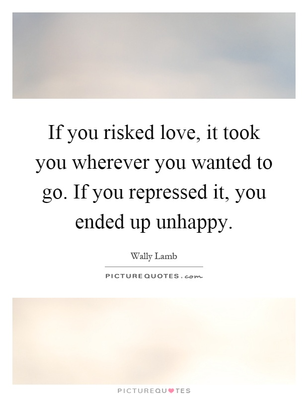 If you risked love, it took you wherever you wanted to go. If you repressed it, you ended up unhappy Picture Quote #1
