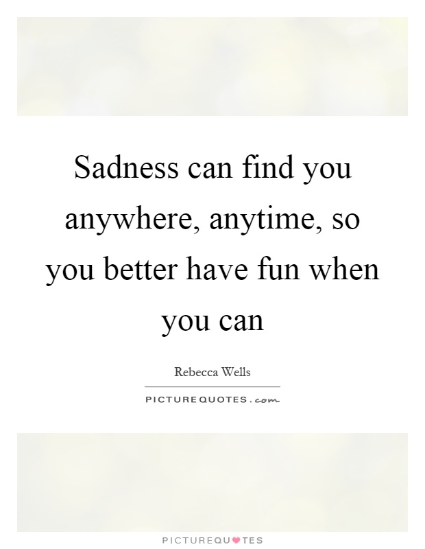 Sadness can find you anywhere, anytime, so you better have fun when you can Picture Quote #1