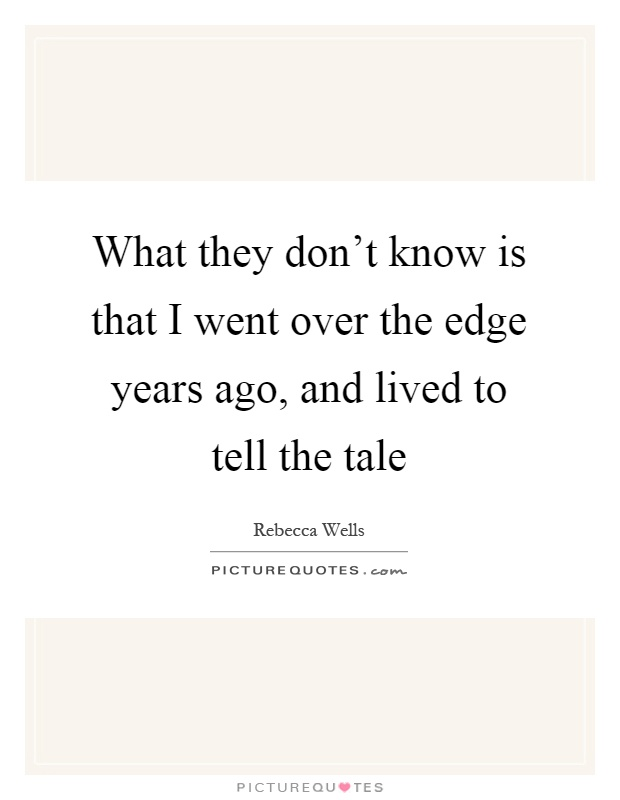 What they don't know is that I went over the edge years ago, and lived to tell the tale Picture Quote #1