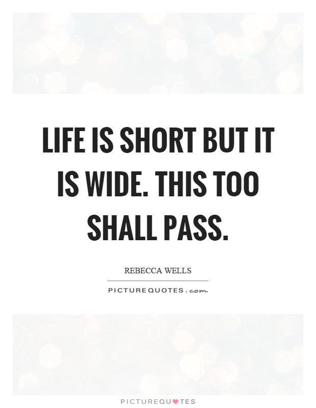 Life is short but it is wide. This too shall pass Picture Quote #1