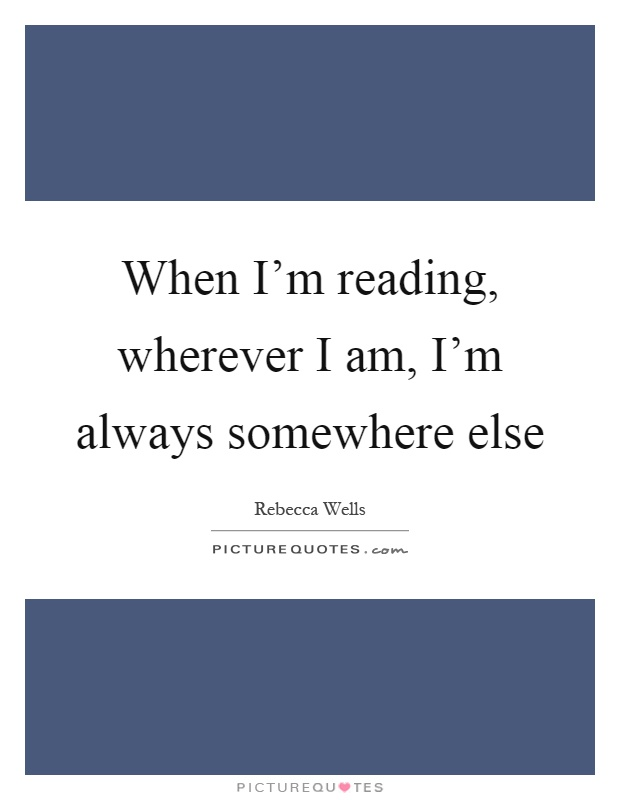 When I'm reading, wherever I am, I'm always somewhere else Picture Quote #1