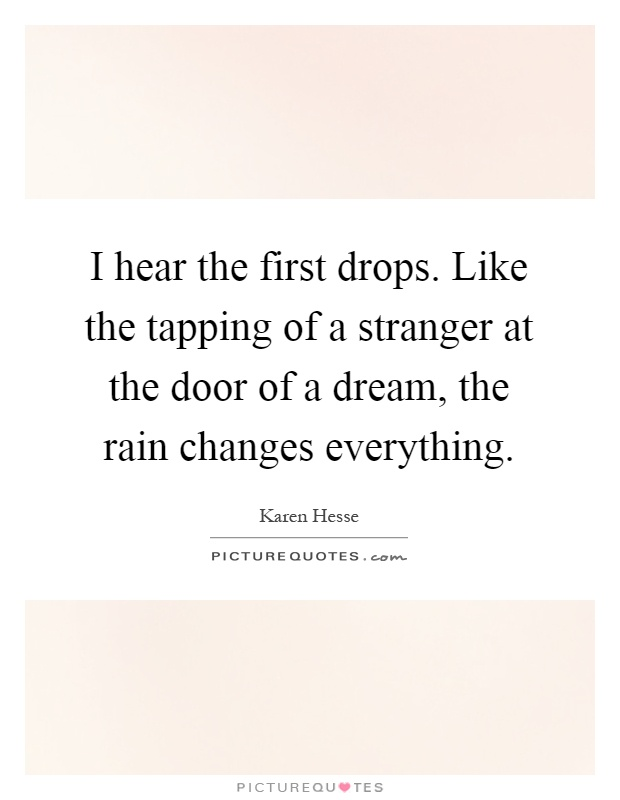 I hear the first drops. Like the tapping of a stranger at the door of a dream, the rain changes everything Picture Quote #1
