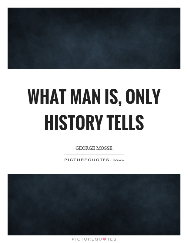 What man is, only history tells Picture Quote #1