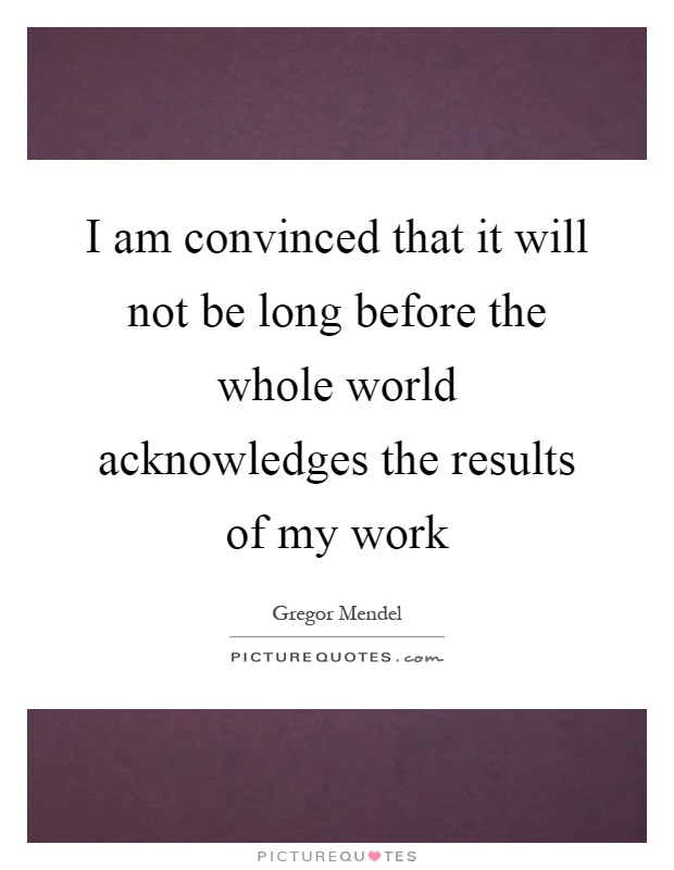 I am convinced that it will not be long before the whole world acknowledges the results of my work Picture Quote #1
