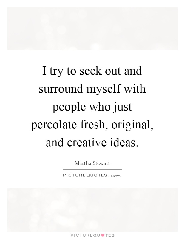 I try to seek out and surround myself with people who just percolate fresh, original, and creative ideas Picture Quote #1