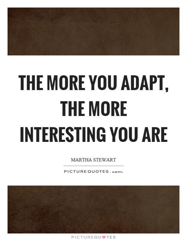 The more you adapt, the more interesting you are Picture Quote #1