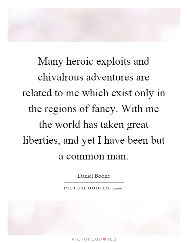 Many heroic exploits and chivalrous adventures are related to me which exist only in the regions of fancy. With me the world has taken great liberties, and yet I have been but a common man Picture Quote #1