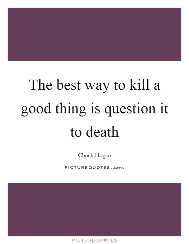 The best way to kill a good thing is question it to death Picture Quote #1
