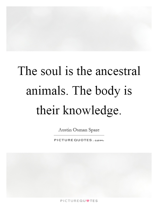 The soul is the ancestral animals. The body is their knowledge Picture Quote #1
