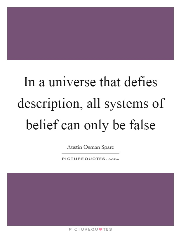 In a universe that defies description, all systems of belief can only be false Picture Quote #1