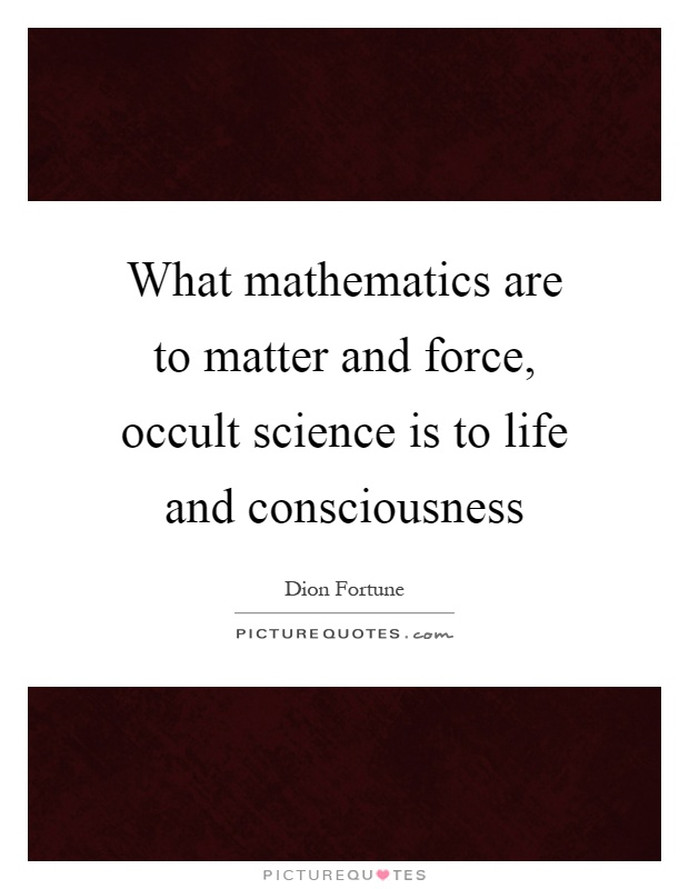 What mathematics are to matter and force, occult science is to life and consciousness Picture Quote #1