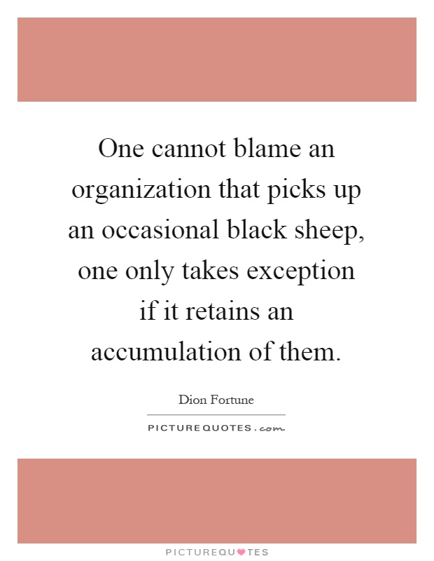 One cannot blame an organization that picks up an occasional black sheep, one only takes exception if it retains an accumulation of them Picture Quote #1