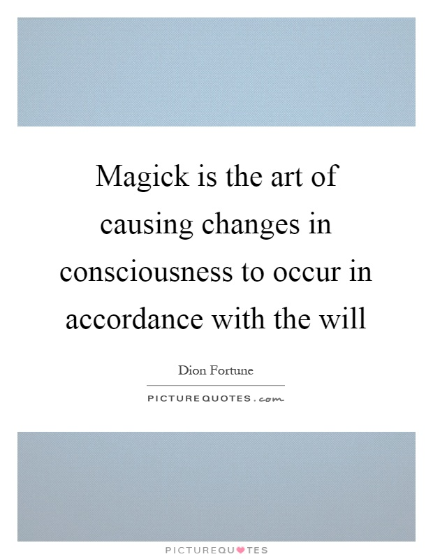 Magick is the art of causing changes in consciousness to occur in accordance with the will Picture Quote #1