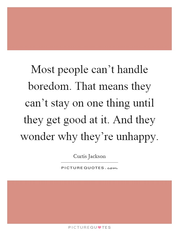 Most people can t handle boredom that means they can t stay on