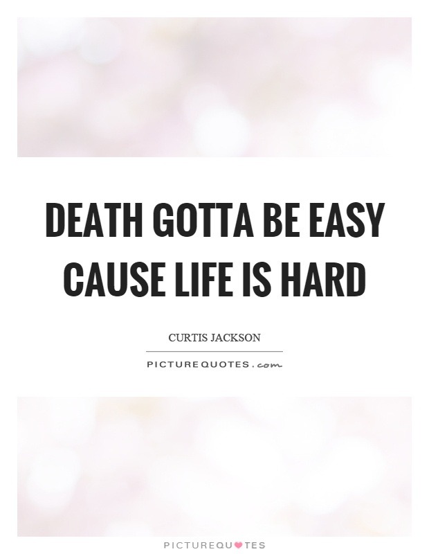 Death gotta be easy cause life is hard Picture Quote #1