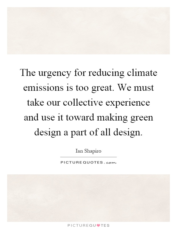 The urgency for reducing climate emissions is too great. We must take our collective experience and use it toward making green design a part of all design Picture Quote #1