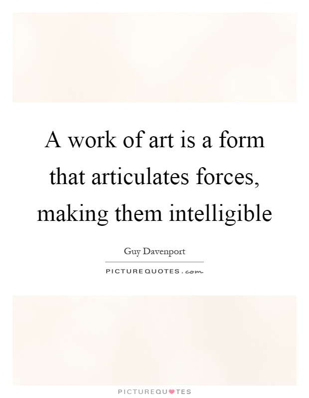A work of art is a form that articulates forces, making them intelligible Picture Quote #1