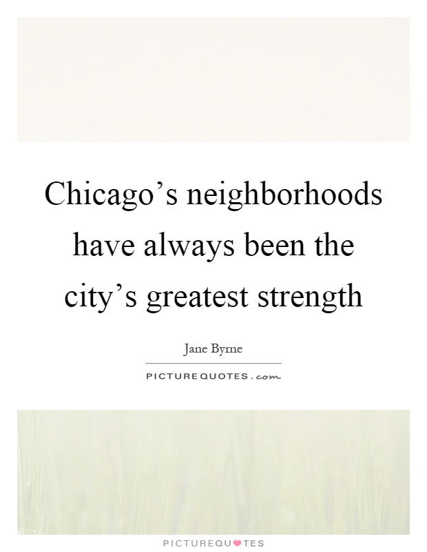 Chicago's neighborhoods have always been the city's greatest strength Picture Quote #1