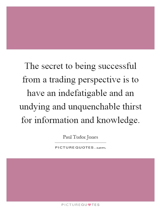 The secret to being successful from a trading perspective is to have an indefatigable and an undying and unquenchable thirst for information and knowledge Picture Quote #1