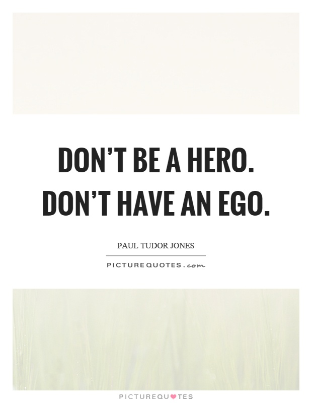 Don't be a hero. Don't have an ego Picture Quote #1