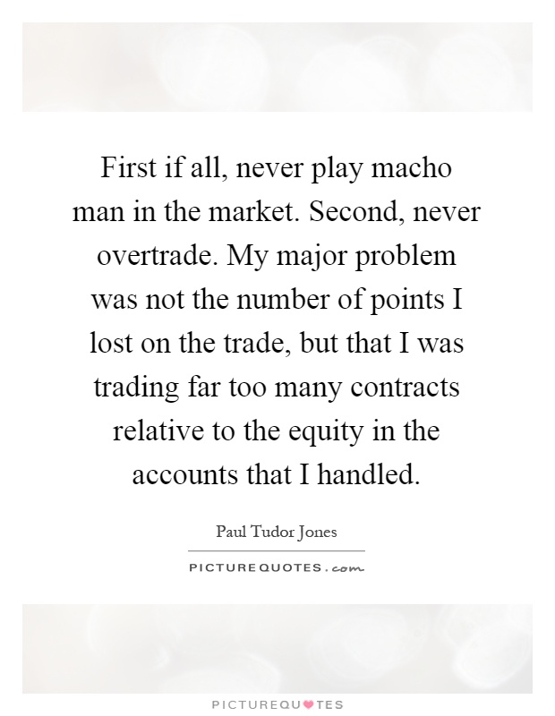First if all, never play macho man in the market. Second, never overtrade. My major problem was not the number of points I lost on the trade, but that I was trading far too many contracts relative to the equity in the accounts that I handled Picture Quote #1