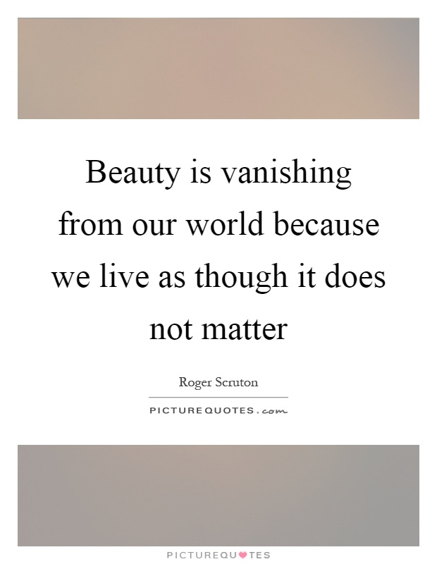 Beauty is vanishing from our world because we live as though it does not matter Picture Quote #1