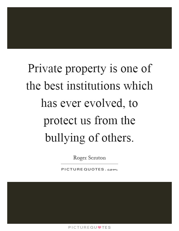 Private property is one of the best institutions which has ever evolved, to protect us from the bullying of others Picture Quote #1