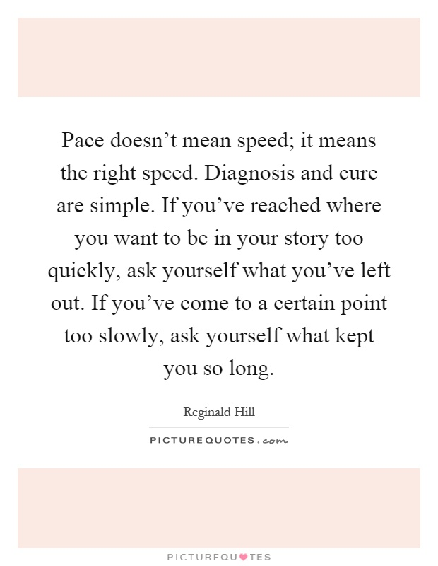 Pace doesn't mean speed; it means the right speed. Diagnosis and cure are simple. If you've reached where you want to be in your story too quickly, ask yourself what you've left out. If you've come to a certain point too slowly, ask yourself what kept you so long Picture Quote #1