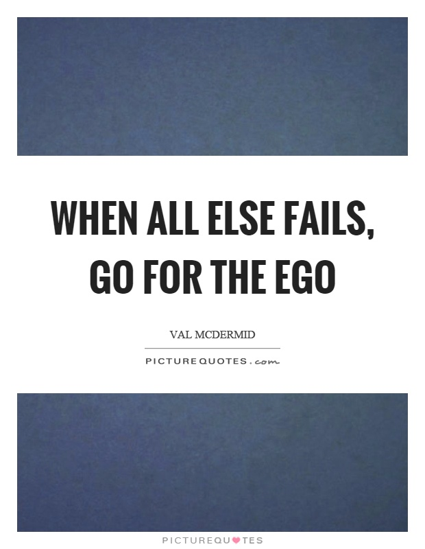 When all else fails, go for the ego Picture Quote #1