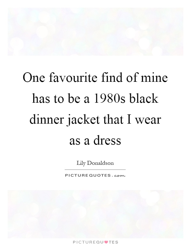 One favourite find of mine has to be a 1980s black dinner jacket that I wear as a dress Picture Quote #1