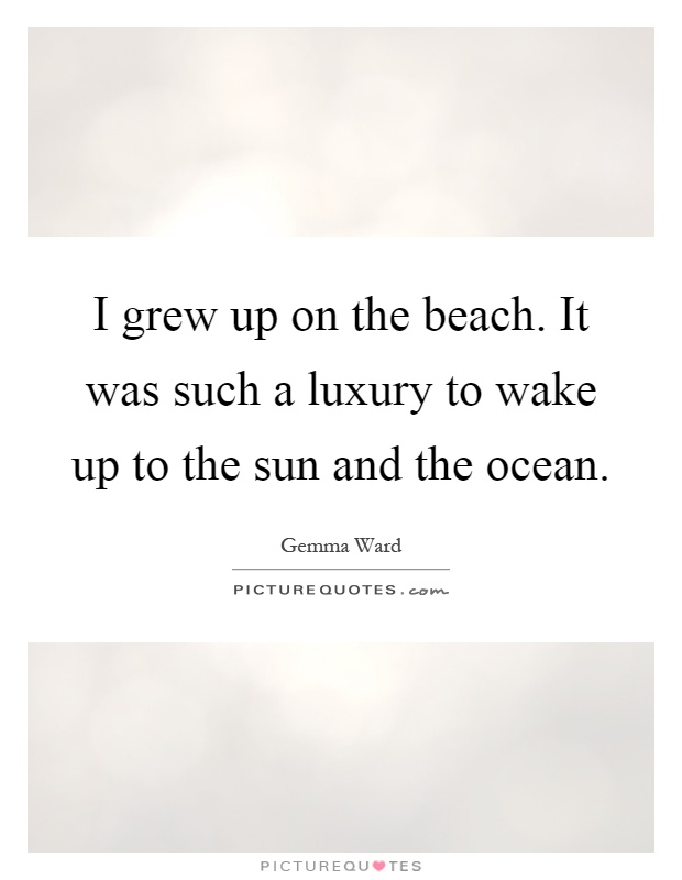 I grew up on the beach. It was such a luxury to wake up to the sun and the ocean Picture Quote #1