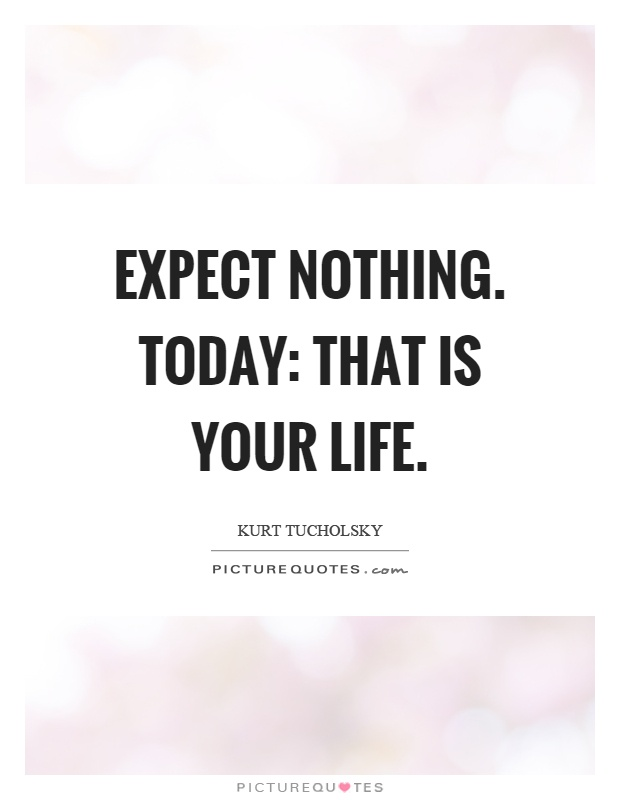 Elegant Expect Nothing. Today: That Is Your Life